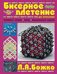 Людмила Божко - Бисерное плетение для начинающих