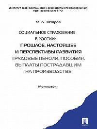 Михаил Захаров - Социальное страхование в России: прошлое, настоящее и перспективы развития. Трудовые пенсии, пособия, выплаты пострадавшим на производстве