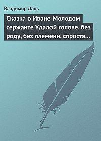 Владимир Даль -Сказка о Иване Молодом сержанте Удалой голове, без роду, без племени, спроста без прозвища