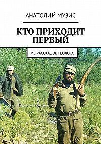 Анатолий Музис -Кто приходит первый. Из рассказов геолога