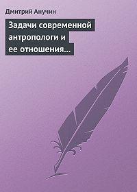 Дмитрий Анучин -Задачи современной антропологи и ее отношения к другим наукам