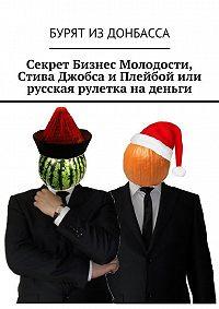 Бурят Донбасса -Секрет Бизнес Молодости, Стива Джобса и Плейбой или русская рулетка на деньги