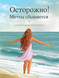 Екатерина Карабонцева -Осторожно! Мечты сбываются.
