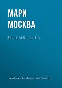 Мари Москва -Мишаня-душа