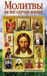 Виктория Милевская -Молитвы на все случаи жизни