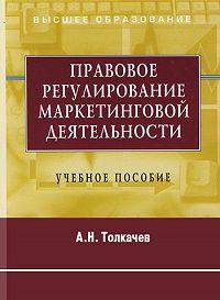 А. Н. Толкачев -Правовое регулирование маркетинговой деятельности. Учебное пособие