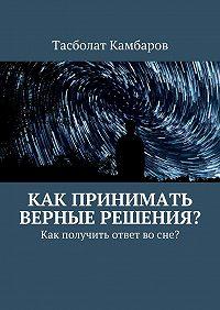 Тасболат Камбаров -Как принимать верные решения?
