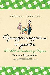 Памела Друкерман -Французские родители не сдаются. 100 советов по воспитанию из Парижа