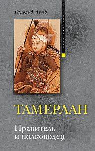 Гарольд Лэмб -Тамерлан. Правитель и полководец