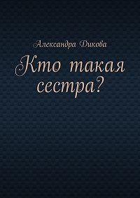 Александра Дикова -Кто такая сестра?
