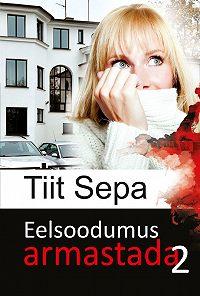 Tiit Sepa - Eelsoodumus armastada. Teine raamat