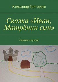 Александр Григорьев -Сказка «Иван, Матрёнинсын». Сказки ичудеса