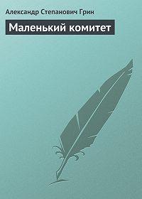 Александр Грин -Маленький комитет
