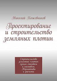 Николай Кожевников -Проектирование истроительство земляных плотин