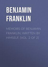 Benjamin Franklin -Memoirs of Benjamin Franklin; Written by Himself. [Vol. 2 of 2]