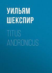 Уильям Шекспир -Titus Andronicus