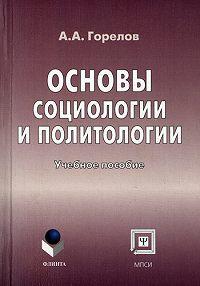 Анатолий Горелов - Основы социологии и политологии