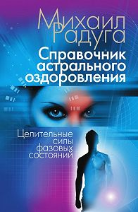 Михаил Радуга -Справочник астрального оздоровления. Целительные силы фазовых состояний