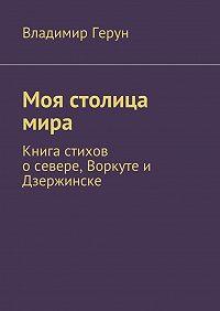 Владимир Герун -Моя столица мира. Книга стихов осевере,Воркуте и Дзержинске