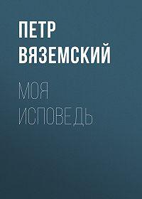 Петр Андреевич Вяземский -Моя исповедь