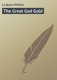 William Le Queux -The Great God Gold