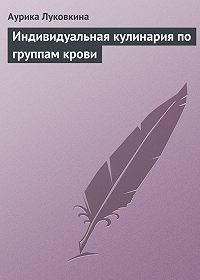 Аурика Луковкина -Индивидуальная кулинария по группам крови