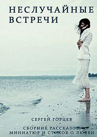 Сергей Горцев -Неслучайные встречи. Сборник рассказов, миниатюр и стихов о любви