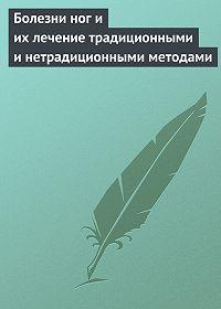 Алла Нестерова -Болезни ног и их лечение традиционными и нетрадиционными методами