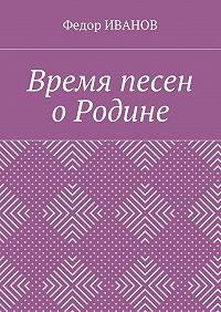 Федор Иванов -Время песен о Родине