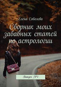 Елена Соболева -Сборник моих забавных статей поастрологии. Выпуск№1