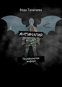 Веда Талагаева -Антимагия. Перевернутая амфора