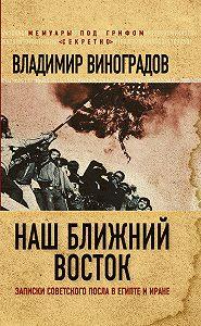 Владимир Виноградов -Наш Ближний Восток. Записки советского посла в Египте и Иране