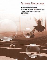 Татьяна Янковская -Детство и отрочество в Гиперборейске, или В поисках утраченного пространства и времени