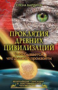 Елена Бардина - Проклятия древних цивилизаций. Что сбывается, что должно произойти
