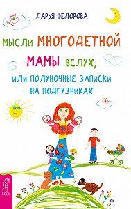 Дарья Федорова - Мысли многодетной мамы вслух, или Полуночные записки на подгузниках