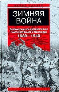 Вяйнё Таннер - Зимняя война. Дипломатическое противостояние Советского Союза и Финляндии. 1939-1940