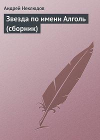 Андрей Неклюдов -Звезда по имени Алголь (сборник)