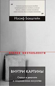 Иосиф Бакштейн -Внутри картины. Статьи и диалоги о современном искусстве