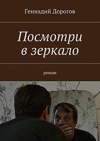 Геннадий Дорогов - Посмотри взеркало. Роман