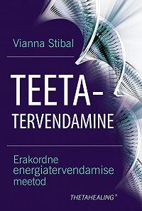 Vianna Stibal -Teetatervendamine. Erakordne energiatervendamise meetod