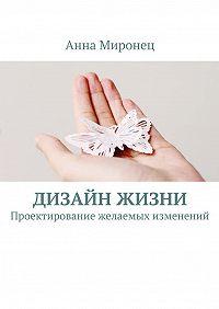 Анна Миронец -Дизайн жизни. Проектирование желаемых изменений