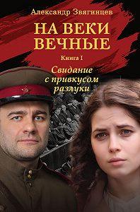 Александр Звягинцев - На веки вечные. Свидание с привкусом разлуки