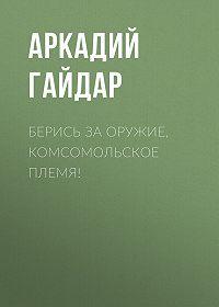Аркадий Гайдар -Берись за оружие, комсомольское племя!