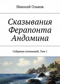 Николай Ольков -Сказывания Ферапонта Андомина. Собрание сочинений. Том1