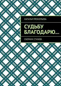 Наталья Прокопьева -Судьбу благодарю… Сборник стихов