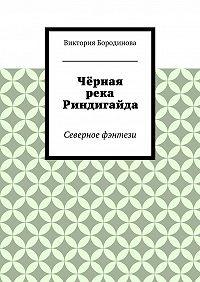 Виктория Бородинова -Чёрная река Риндигайда. Северное фэнтези
