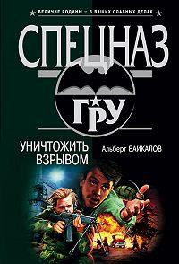 Альберт Байкалов -Уничтожить взрывом