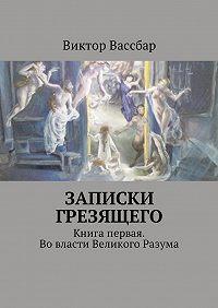 Виктор Вассбар -Записки грезящего. Книга первая. Вовласти Великого Разума