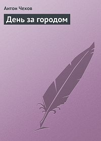 Антон Чехов -День за городом