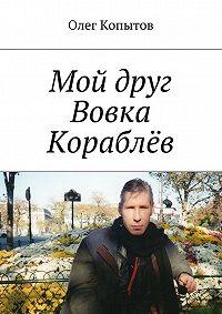 Олег Копытов -Мой друг Вовка Кораблёв. Повесть